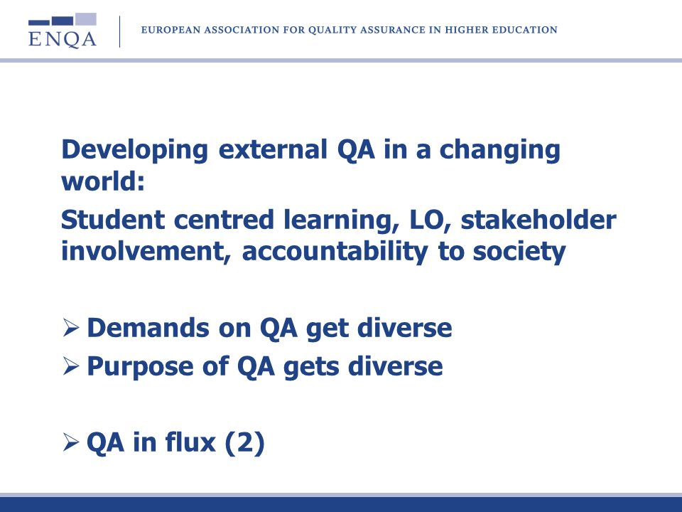 Developing external QA in a changing world: Student centred learning, LO, stakeholder involvement, accountability to society Demands on QA get diverse