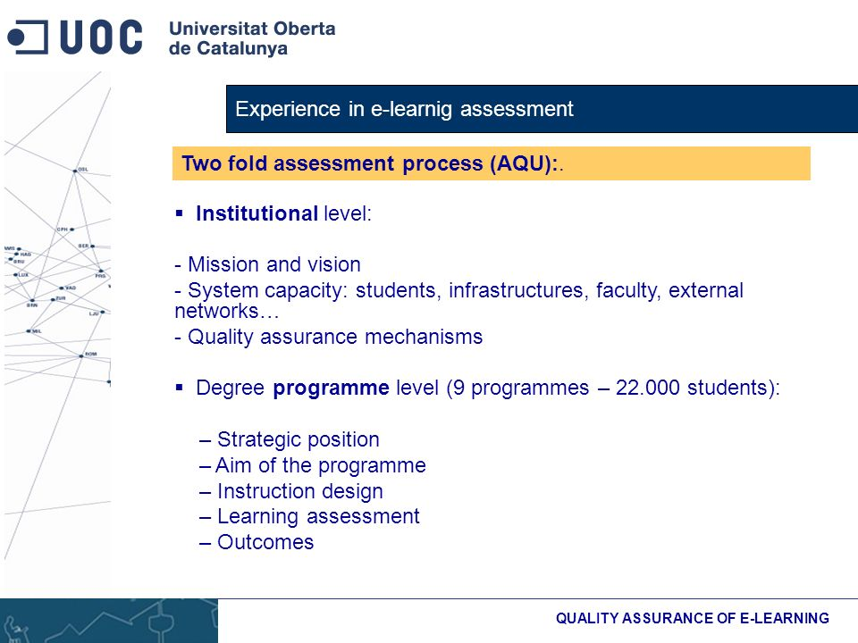 Experience in e-learnig assessment QUALITY ASSURANCE OF E-LEARNING Institutional level: - Mission and vision - System capacity: students, infrastructures, faculty, external networks… - Quality assurance mechanisms Degree programme level (9 programmes – students): – Strategic position – Aim of the programme – Instruction design – Learning assessment – Outcomes Two fold assessment process (AQU):.