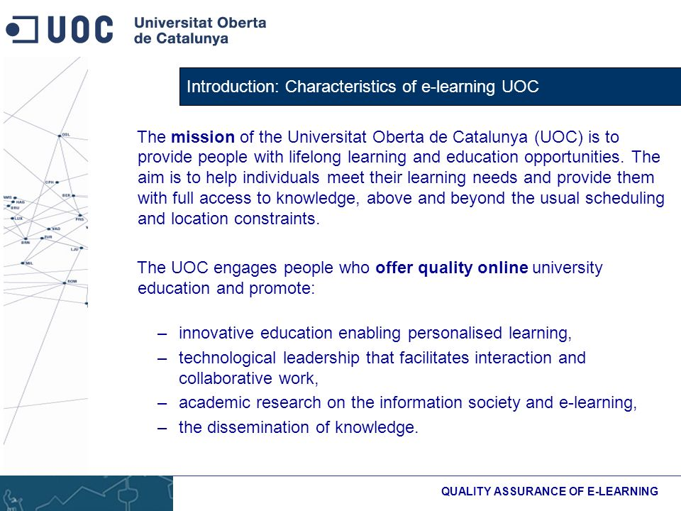 Introduction: Characteristics of e-learning UOC QUALITY ASSURANCE OF E-LEARNING The mission of the Universitat Oberta de Catalunya (UOC) is to provide people with lifelong learning and education opportunities.
