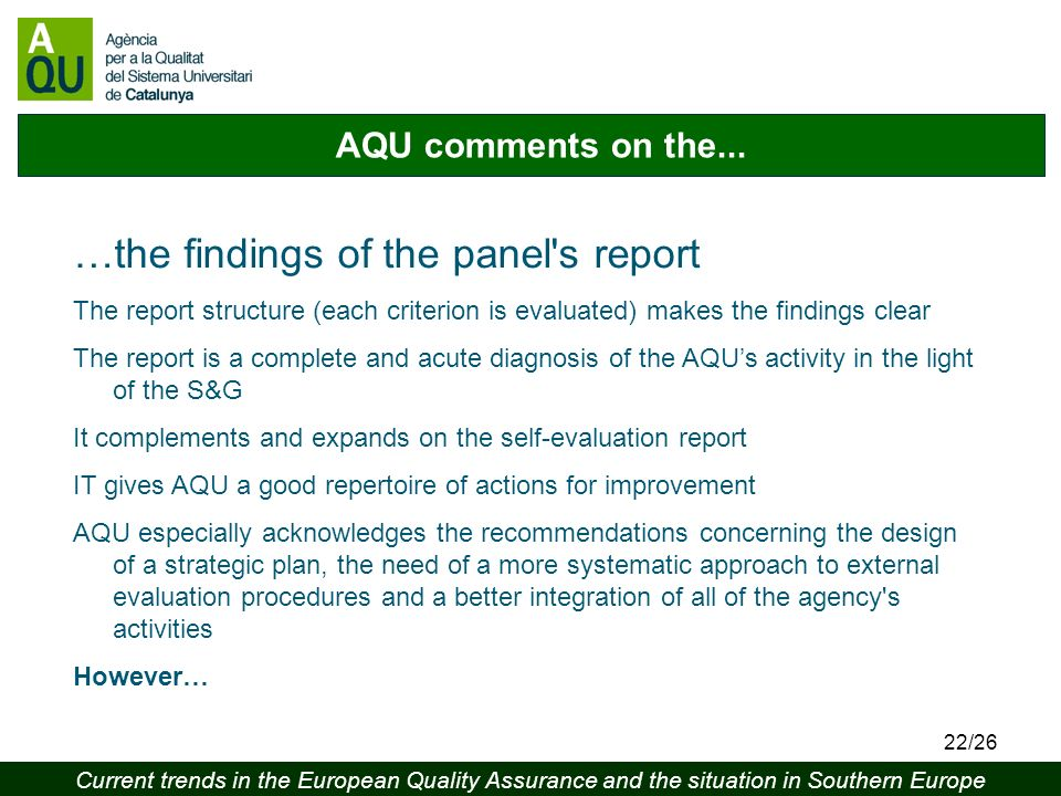 Current trends in the European Quality Assurance and the situation in Southern Europe 22/26 AQU comments on the... …the findings of the panel's report
