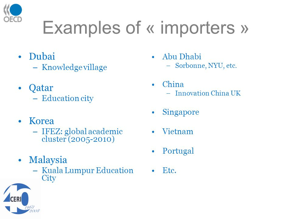 Examples of « importers » Dubai –Knowledge village Qatar –Education city Korea –IFEZ: global academic cluster (2005-2010) Malaysia –Kuala Lumpur Education City Abu Dhabi –Sorbonne, NYU, etc.