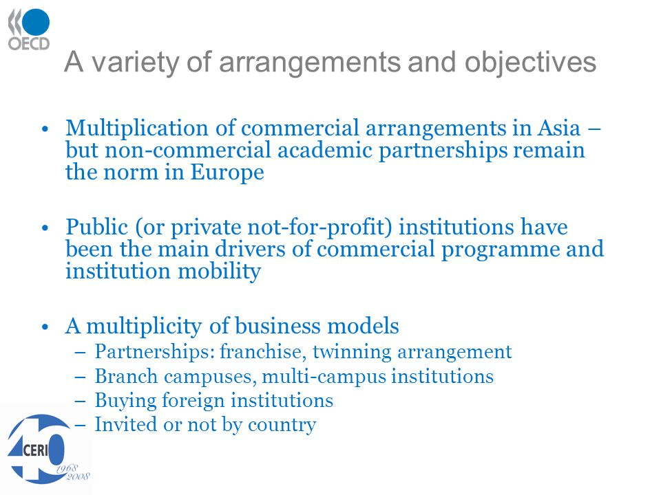 A variety of arrangements and objectives Multiplication of commercial arrangements in Asia – but non-commercial academic partnerships remain the norm in Europe Public (or private not-for-profit) institutions have been the main drivers of commercial programme and institution mobility A multiplicity of business models –Partnerships: franchise, twinning arrangement –Branch campuses, multi-campus institutions –Buying foreign institutions –Invited or not by country