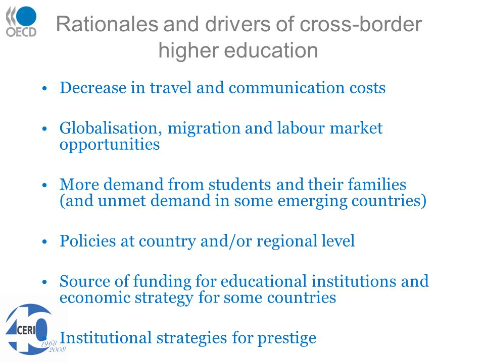 Rationales and drivers of cross-border higher education Decrease in travel and communication costs Globalisation, migration and labour market opportunities More demand from students and their families (and unmet demand in some emerging countries) Policies at country and/or regional level Source of funding for educational institutions and economic strategy for some countries Institutional strategies for prestige