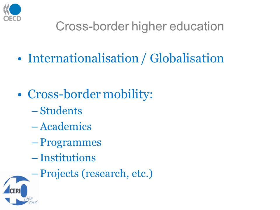 Cross-border higher education Internationalisation / Globalisation Cross-border mobility: –Students –Academics –Programmes –Institutions –Projects (research, etc.)