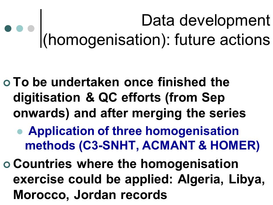 Data development (homogenisation): future actions To be undertaken once finished the digitisation & QC efforts (from Sep onwards) and after merging the series Application of three homogenisation methods (C3-SNHT, ACMANT & HOMER) Countries where the homogenisation exercise could be applied: Algeria, Libya, Morocco, Jordan records