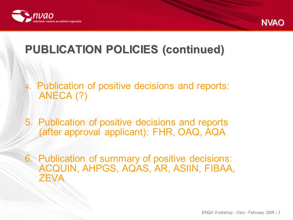 NVAO ENQA Workshop - Oslo - February 2008 | 3 PUBLICATION POLICIES (continued) 4. Publication of positive decisions and reports: ANECA (?) 5. Publicat