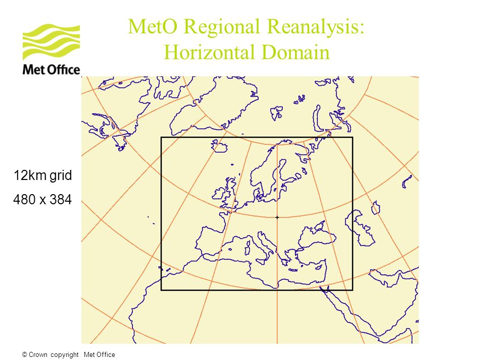 © Crown copyright Met Office 12km grid 480 x 384 MetO Regional Reanalysis: Horizontal Domain