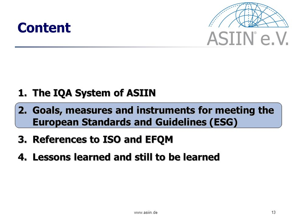 www.asiin.de13 Content 1.The IQA System of ASIIN 2.Goals, measures and instruments for meeting the European Standards and Guidelines (ESG) 3.References to ISO and EFQM 4.Lessons learned and still to be learned