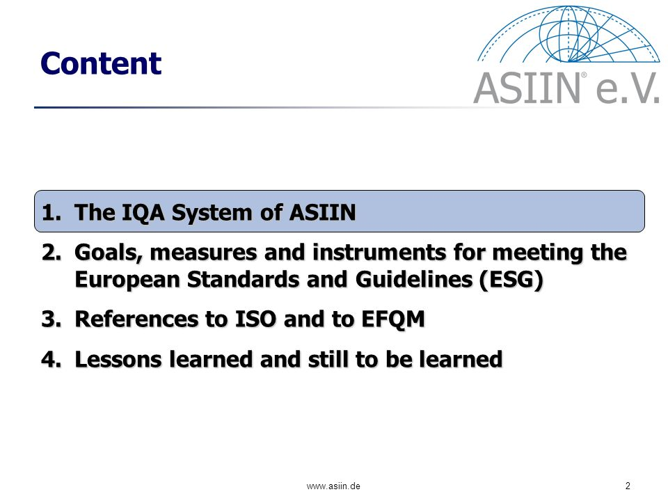 2 Content 1.The IQA System of ASIIN 2.Goals, measures and instruments for meeting the European Standards and Guidelines (ESG) 3.References to ISO and to EFQM 4.Lessons learned and still to be learned