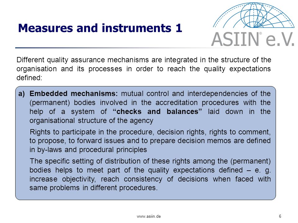 www.asiin.de6 Measures and instruments 1 a)Embedded mechanisms: mutual control and interdependencies of the (permanent) bodies involved in the accreditation procedures with the help of a system of checks and balances laid down in the organisational structure of the agency Rights to participate in the procedure, decision rights, rights to comment, to propose, to forward issues and to prepare decision memos are defined in by-laws and procedural principles The specific setting of distribution of these rights among the (permanent) bodies helps to meet part of the quality expectations defined – e.