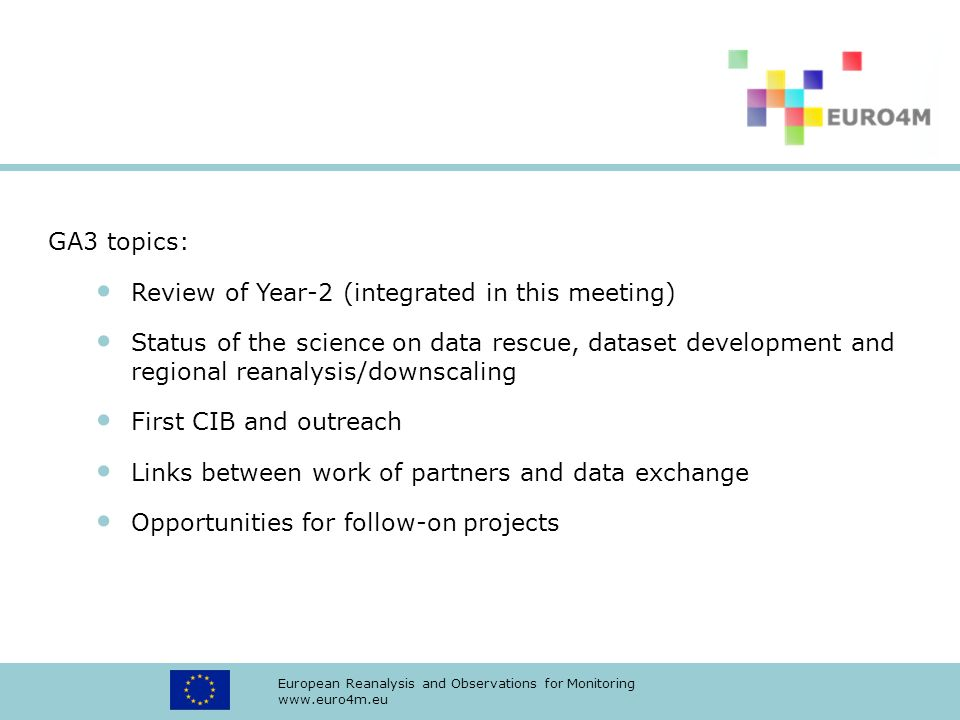 European Reanalysis and Observations for Monitoring www.euro4m.eu GA3 topics: Review of Year-2 (integrated in this meeting) Status of the science on data rescue, dataset development and regional reanalysis/downscaling First CIB and outreach Links between work of partners and data exchange Opportunities for follow-on projects