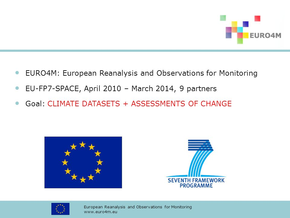 European Reanalysis and Observations for Monitoring www.euro4m.eu EURO4M: European Reanalysis and Observations for Monitoring EU-FP7-SPACE, April 2010 – March 2014, 9 partners Goal: CLIMATE DATASETS + ASSESSMENTS OF CHANGE