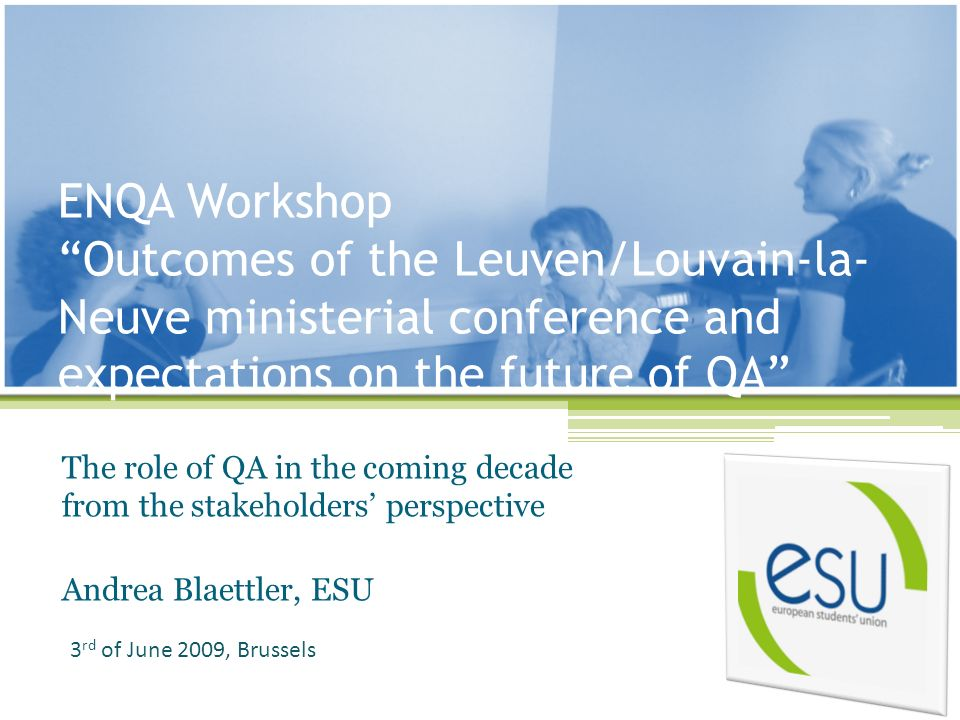 ENQA Workshop Outcomes of the Leuven/Louvain-la- Neuve ministerial conference and expectations on the future of QA The role of QA in the coming decade from the stakeholders perspective Andrea Blaettler, ESU 3 rd of June 2009, Brussels