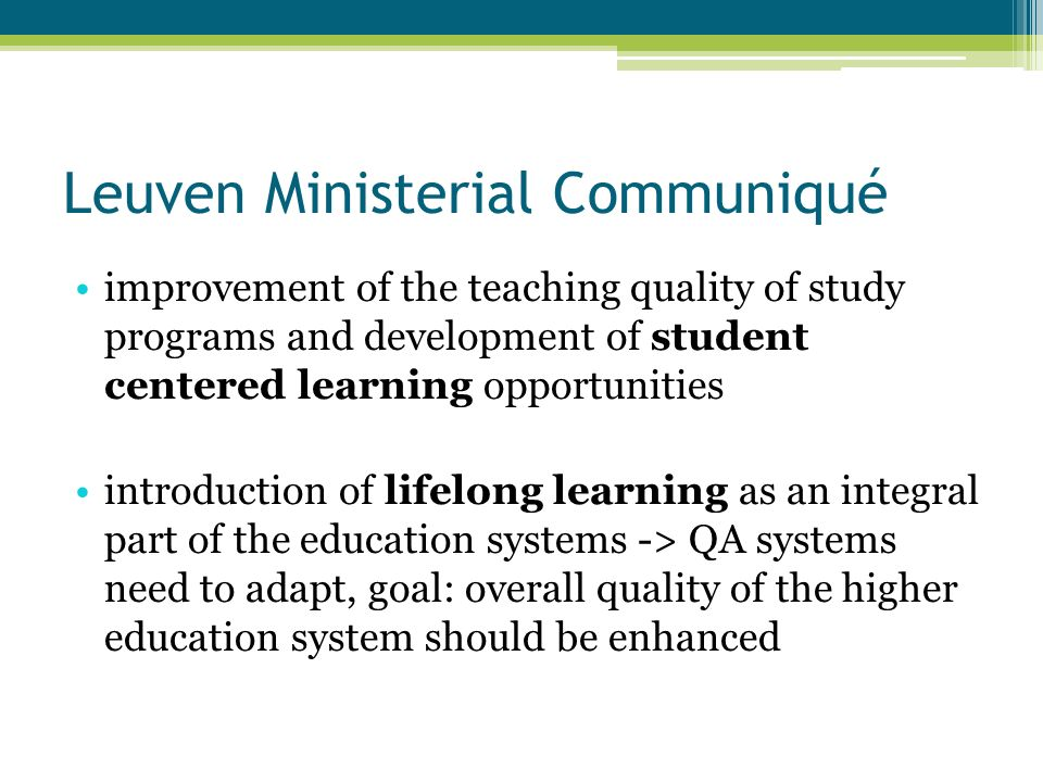 Leuven Ministerial Communiqué improvement of the teaching quality of study programs and development of student centered learning opportunities introduction of lifelong learning as an integral part of the education systems -> QA systems need to adapt, goal: overall quality of the higher education system should be enhanced