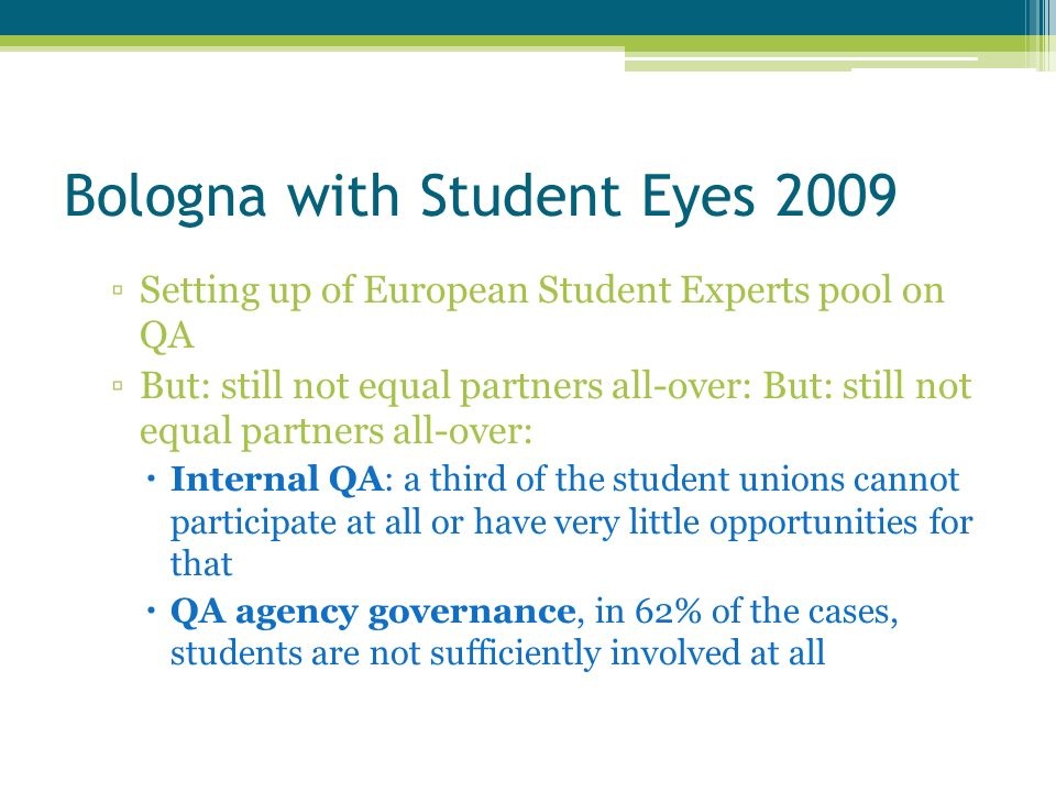 Bologna with Student Eyes 2009 Setting up of European Student Experts pool on QA But: still not equal partners all-over: Internal QA: a third of the student unions cannot participate at all or have very little opportunities for that QA agency governance, in 62% of the cases, students are not sufficiently involved at all