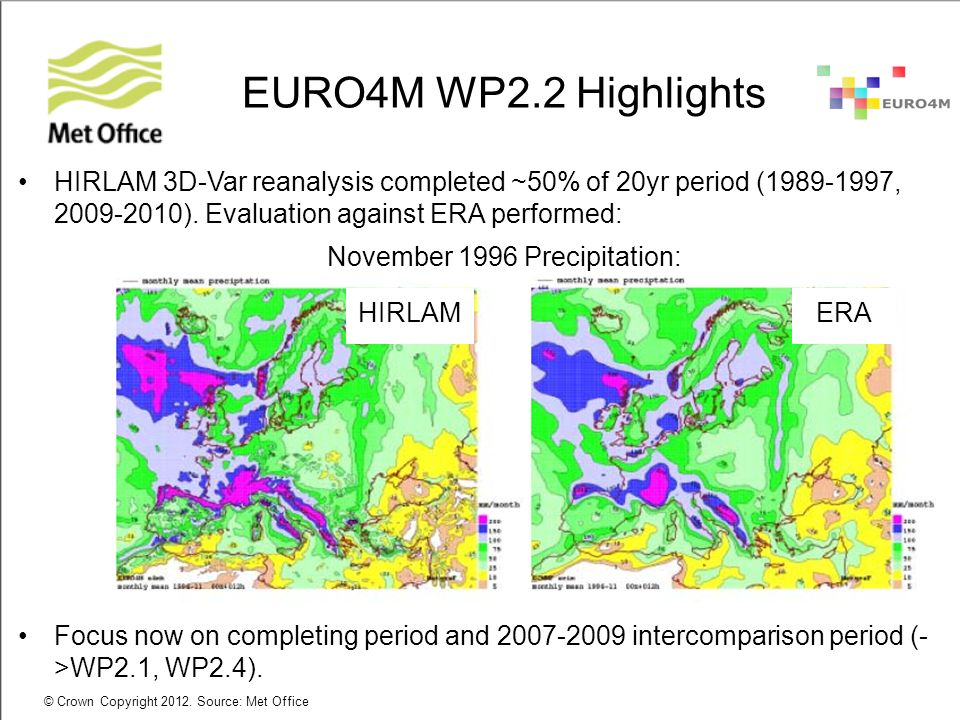 © Crown Copyright 2012. Source: Met Office EURO4M WP2.2 Highlights HIRLAM 3D-Var reanalysis completed ~50% of 20yr period (1989-1997, 2009-2010). Eval