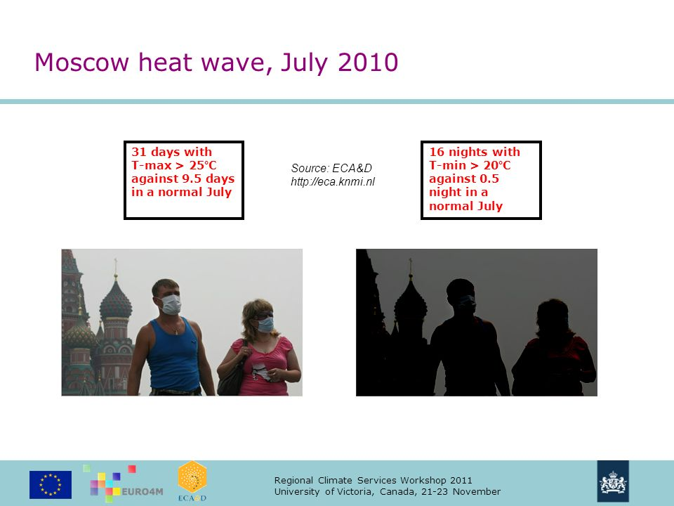 Regional Climate Services Workshop 2011 University of Victoria, Canada, 21-23 November 31 days with T-max > 25°C against 9.5 days in a normal July Source: ECA&D http://eca.knmi.nl Moscow heat wave, July 2010 16 nights with T-min > 20°C against 0.5 night in a normal July