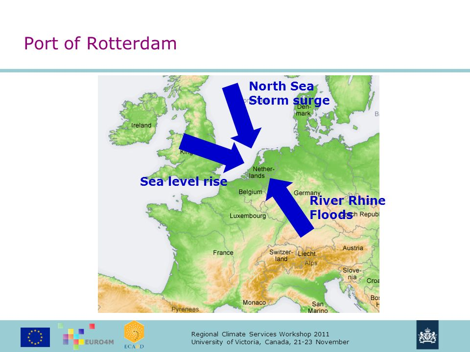 Regional Climate Services Workshop 2011 University of Victoria, Canada, 21-23 November River Rhine Floods North Sea Storm surge Sea level rise Port of Rotterdam