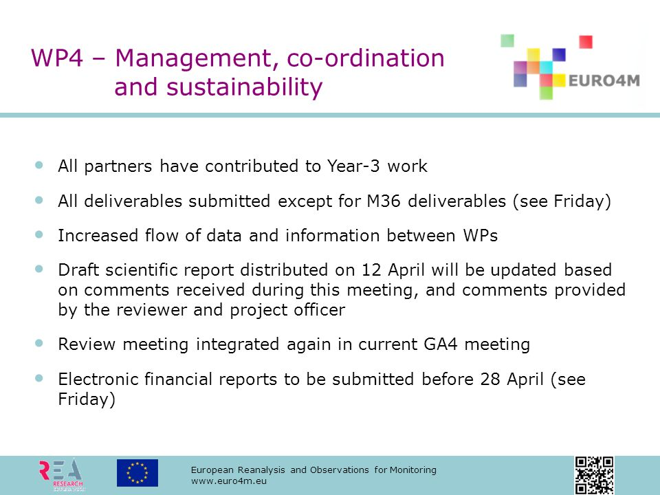 European Reanalysis and Observations for Monitoring   All partners have contributed to Year-3 work All deliverables submitted except for M36 deliverables (see Friday) Increased flow of data and information between WPs Draft scientific report distributed on 12 April will be updated based on comments received during this meeting, and comments provided by the reviewer and project officer Review meeting integrated again in current GA4 meeting Electronic financial reports to be submitted before 28 April (see Friday) WP4 – Management, co-ordination and sustainability