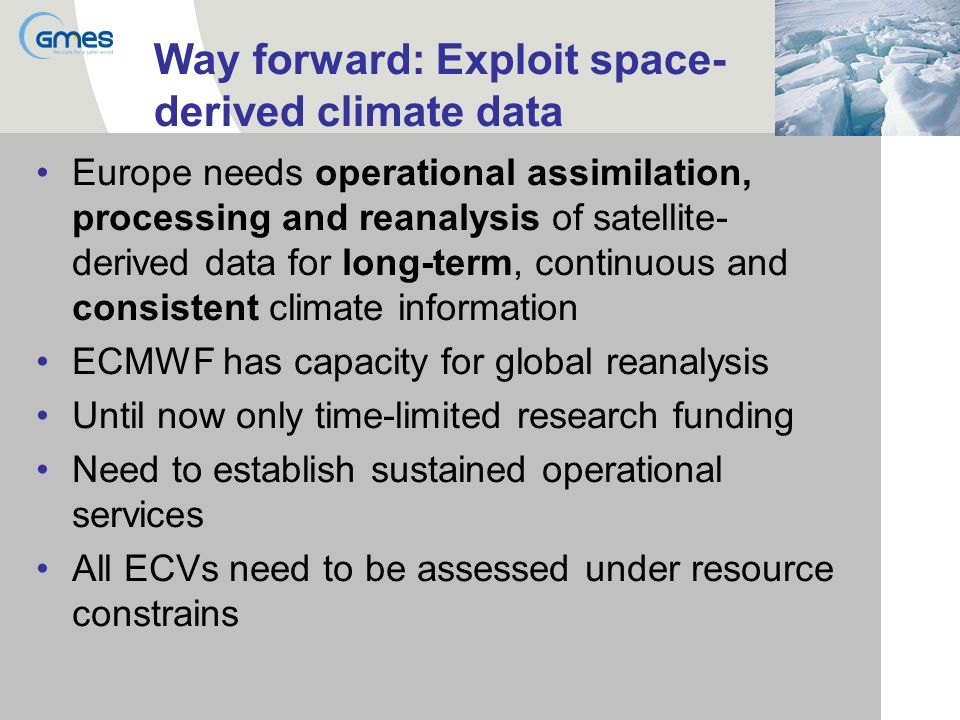 Way forward: Exploit space- derived climate data Europe needs operational assimilation, processing and reanalysis of satellite- derived data for long-term, continuous and consistent climate information ECMWF has capacity for global reanalysis Until now only time-limited research funding Need to establish sustained operational services All ECVs need to be assessed under resource constrains