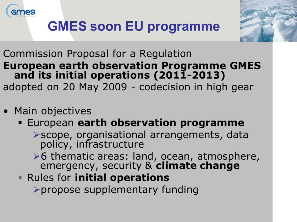 GMES soon EU programme Commission Proposal for a Regulation European earth observation Programme GMES and its initial operations (2011-2013) adopted on 20 May 2009 - codecision in high gear Main objectives European earth observation programme scope, organisational arrangements, data policy, infrastructure 6 thematic areas: land, ocean, atmosphere, emergency, security & climate change Rules for initial operations propose supplementary funding