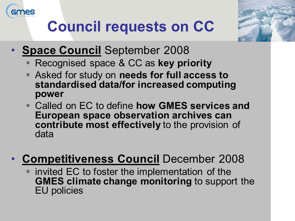 Council requests on CC Space Council September 2008 Recognised space & CC as key priority Asked for study on needs for full access to standardised data/for increased computing power Called on EC to define how GMES services and European space observation archives can contribute most effectively to the provision of data Competitiveness Council December 2008 invited EC to foster the implementation of the GMES climate change monitoring to support the EU policies