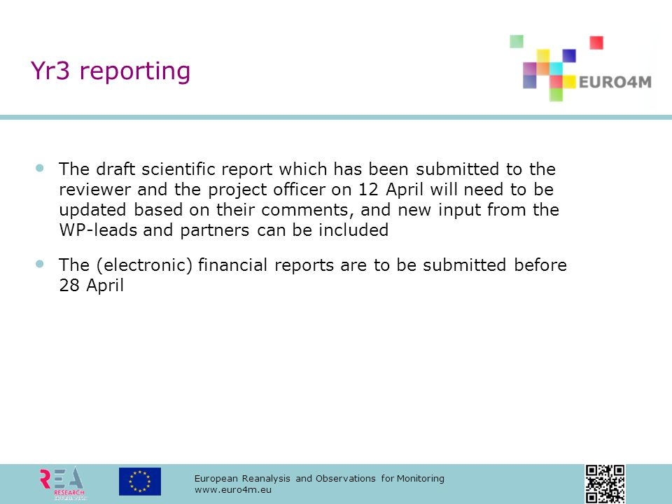 European Reanalysis and Observations for Monitoring www.euro4m.eu The draft scientific report which has been submitted to the reviewer and the project officer on 12 April will need to be updated based on their comments, and new input from the WP-leads and partners can be included The (electronic) financial reports are to be submitted before 28 April Yr3 reporting