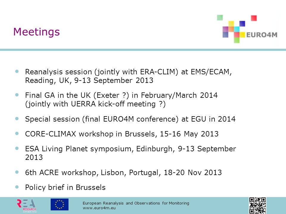 European Reanalysis and Observations for Monitoring www.euro4m.eu Reanalysis session (jointly with ERA-CLIM) at EMS/ECAM, Reading, UK, 9-13 September 2013 Final GA in the UK (Exeter ?) in February/March 2014 (jointly with UERRA kick-off meeting ?) Special session (final EURO4M conference) at EGU in 2014 CORE-CLIMAX workshop in Brussels, 15-16 May 2013 ESA Living Planet symposium, Edinburgh, 9-13 September 2013 6th ACRE workshop, Lisbon, Portugal, 18-20 Nov 2013 Policy brief in Brussels Meetings