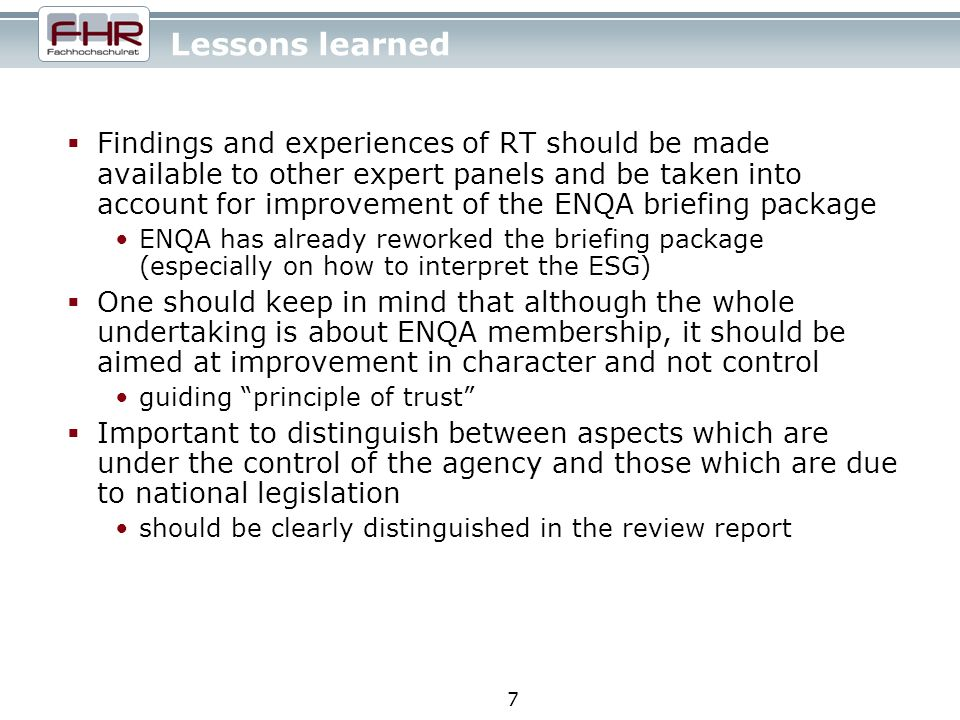 7 Lessons learned Findings and experiences of RT should be made available to other expert panels and be taken into account for improvement of the ENQA briefing package ENQA has already reworked the briefing package (especially on how to interpret the ESG) One should keep in mind that although the whole undertaking is about ENQA membership, it should be aimed at improvement in character and not control guiding principle of trust Important to distinguish between aspects which are under the control of the agency and those which are due to national legislation should be clearly distinguished in the review report