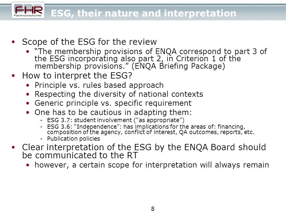 8 ESG, their nature and interpretation Scope of the ESG for the review The membership provisions of ENQA correspond to part 3 of the ESG incorporating also part 2, in Criterion 1 of the membership provisions.