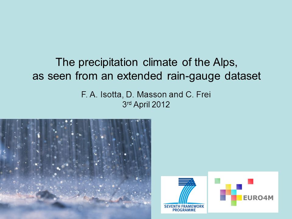 The precipitation climate of the Alps, as seen from an extended rain-gauge dataset F. A. Isotta, D. Masson and C. Frei 3 rd April 2012