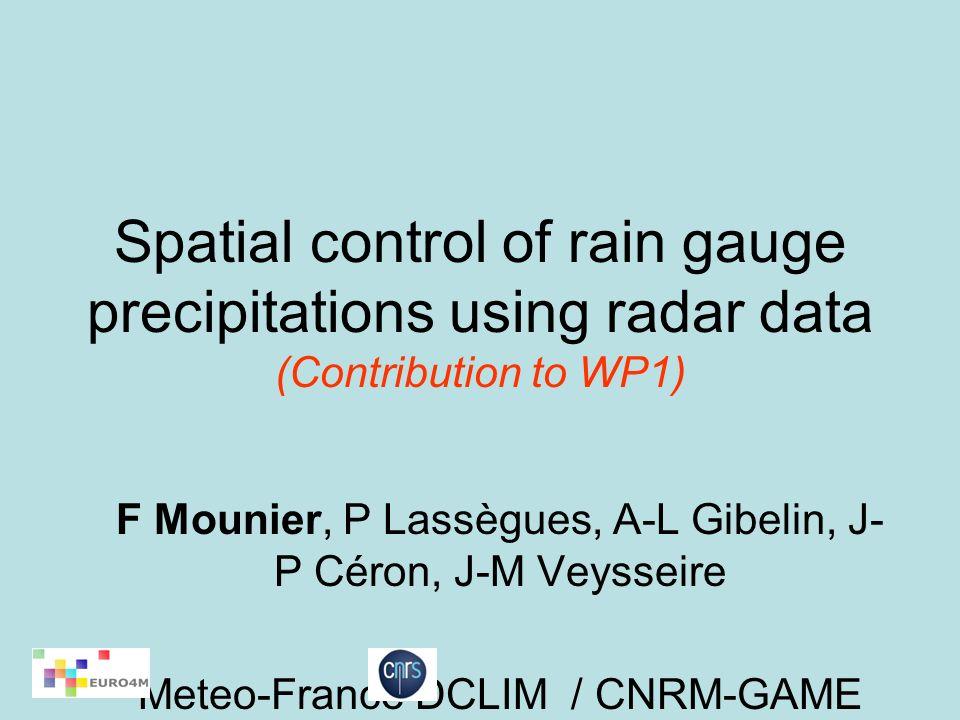 Spatial control of rain gauge precipitations using radar data (Contribution to WP1) F Mounier, P Lassègues, A-L Gibelin, J- P Céron, J-M Veysseire Meteo-France DCLIM / CNRM-GAME