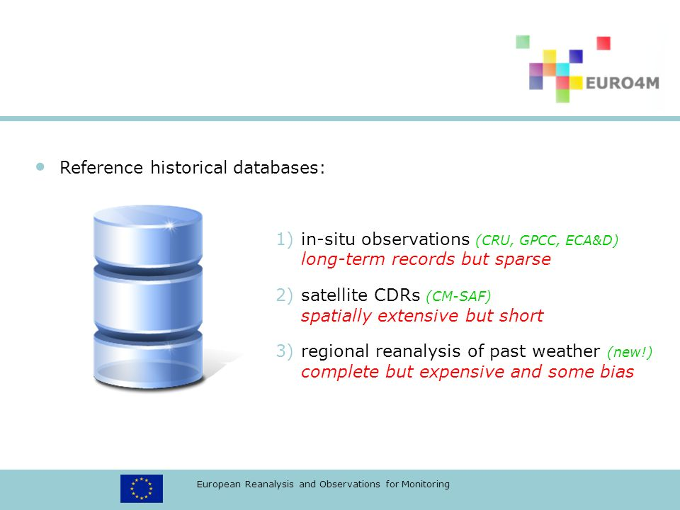 European Reanalysis and Observations for Monitoring Reference historical databases: 1)in-situ observations (CRU, GPCC, ECA&D) long-term records but sparse 2)satellite CDRs (CM-SAF) spatially extensive but short 3)regional reanalysis of past weather (new!) complete but expensive and some bias