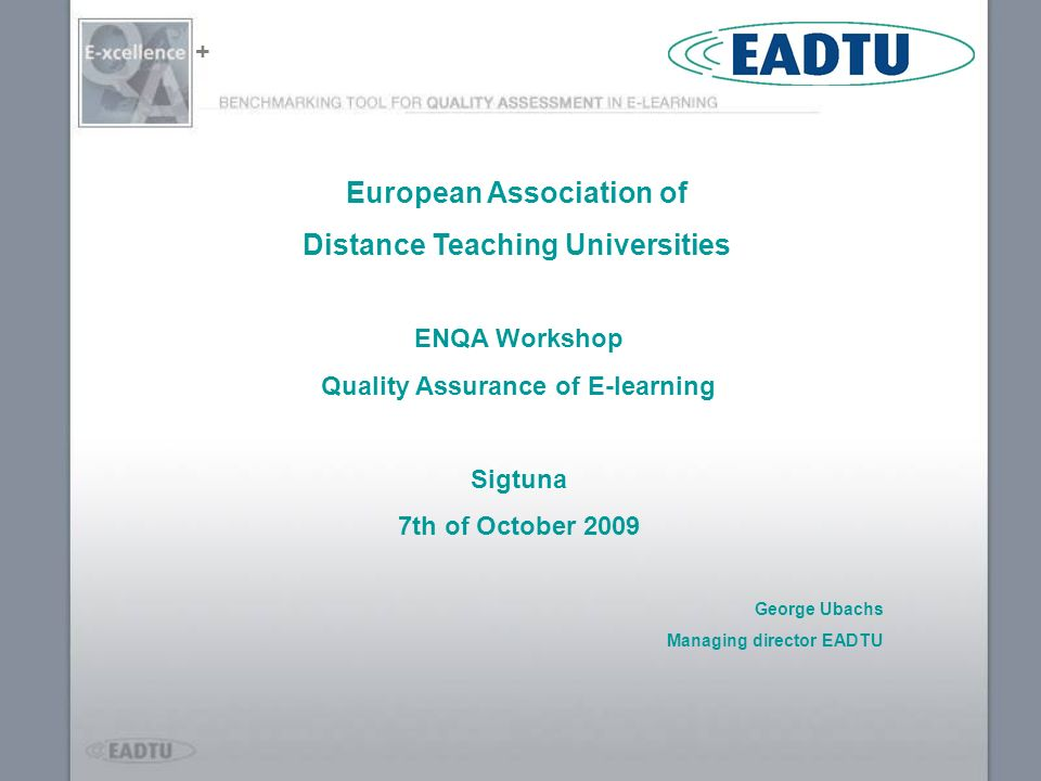 + ENQA Workshop Quality Assurance of E-learning Sigtuna 7th of October 2009 George Ubachs Managing director EADTU European Association of Distance Tea