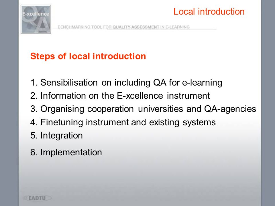 Local introduction Steps of local introduction 1. Sensibilisation on including QA for e-learning 2. Information on the E-xcellence instrument 3. Organ