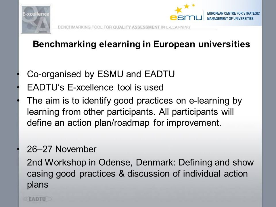 Benchmarking elearning in European universities Co-organised by ESMU and EADTU EADTUs E-xcellence tool is used The aim is to identify good practices o