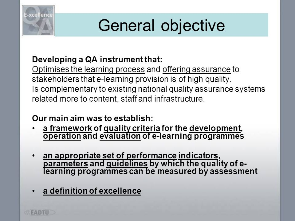 General objective Developing a QA instrument that: Optimises the learning process and offering assurance to stakeholders that e-learning provision is