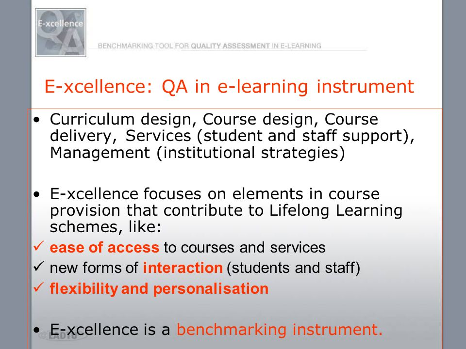 E-xcellence: QA in e-learning instrument Curriculum design, Course design, Course delivery, Services (student and staff support), Management (institut
