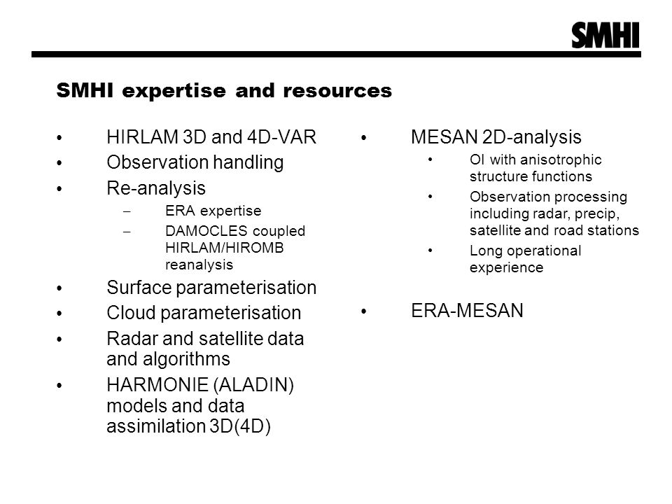 SMHI expertise and resources HIRLAM 3D and 4D-VAR Observation handling Re-analysis – ERA expertise – DAMOCLES coupled HIRLAM/HIROMB reanalysis Surface parameterisation Cloud parameterisation Radar and satellite data and algorithms HARMONIE (ALADIN) models and data assimilation 3D(4D) MESAN 2D-analysis OI with anisotrophic structure functions Observation processing including radar, precip, satellite and road stations Long operational experience ERA-MESAN