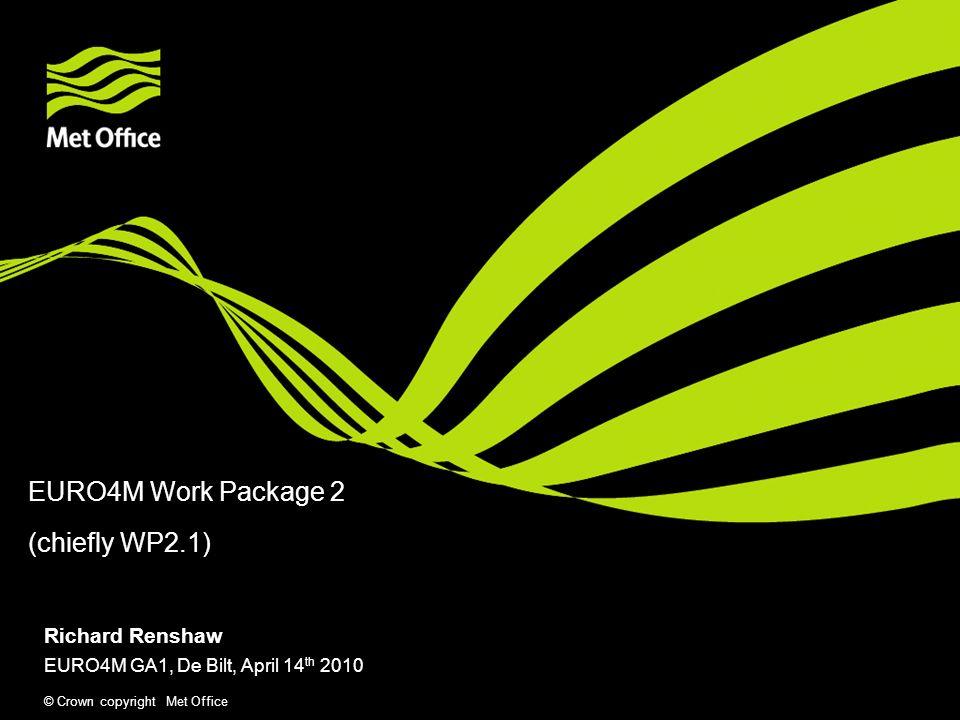 © Crown copyright Met Office EURO4M Work Package 2 (chiefly WP2.1) Richard Renshaw EURO4M GA1, De Bilt, April 14 th 2010