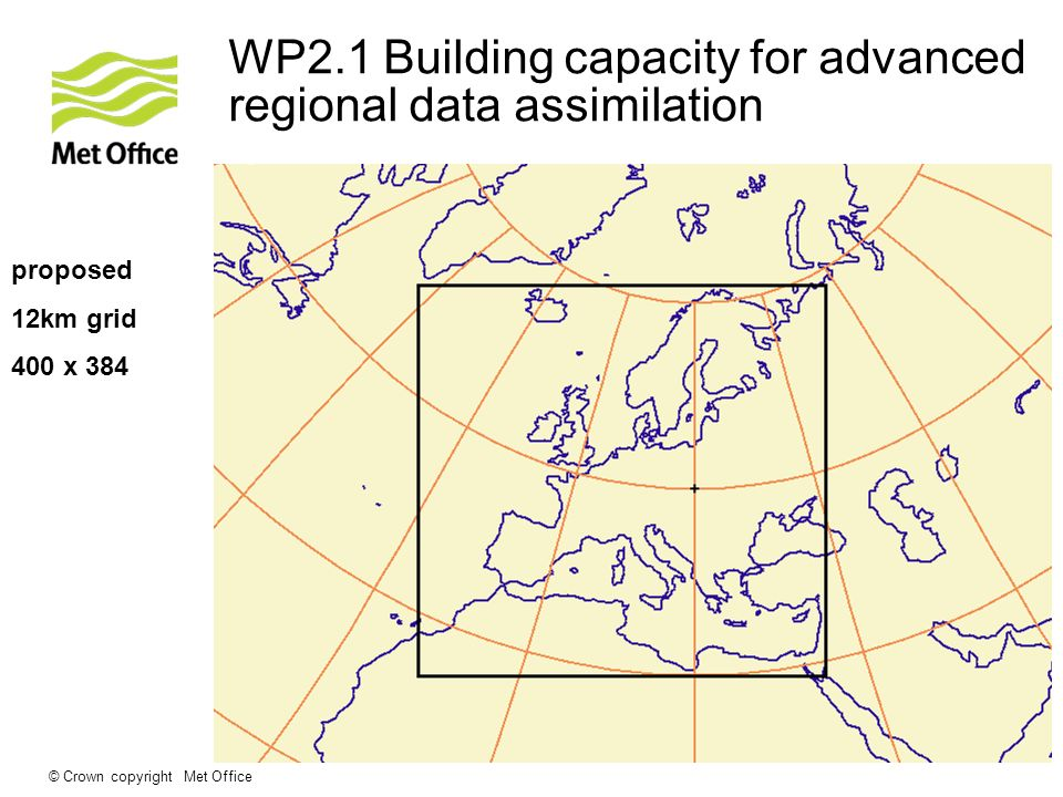 © Crown copyright Met Office WP2.1 Building capacity for advanced regional data assimilation proposed 12km grid 400 x 384