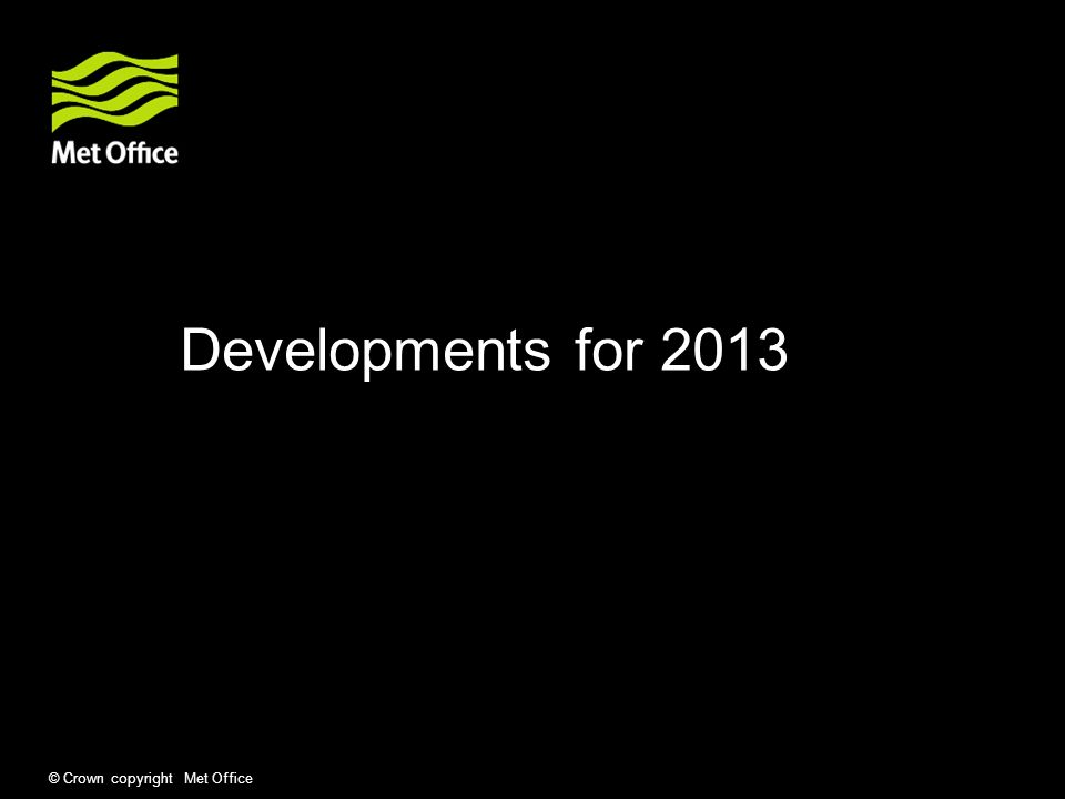 © Crown copyright Met Office Developments for 2013
