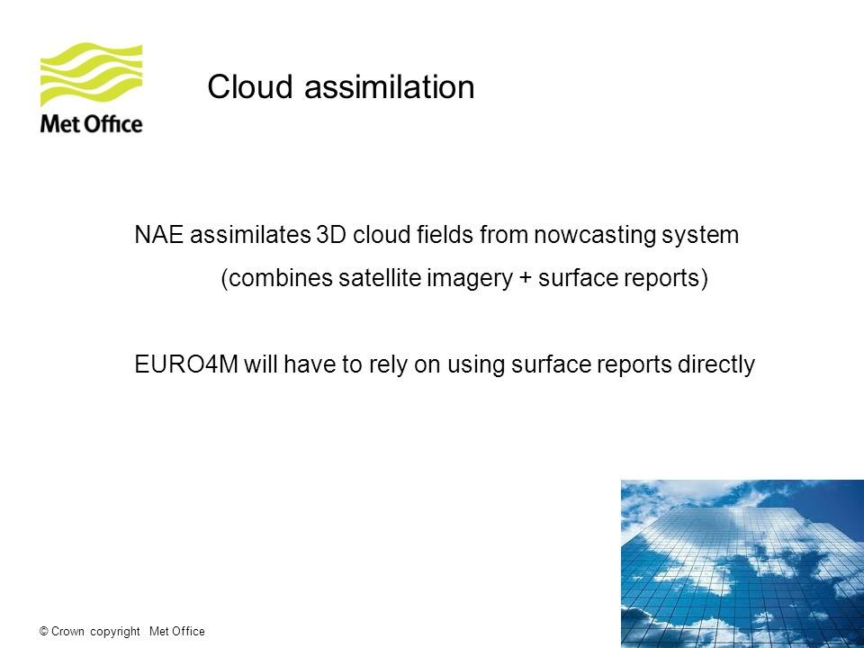 © Crown copyright Met Office Cloud assimilation NAE assimilates 3D cloud fields from nowcasting system (combines satellite imagery + surface reports) EURO4M will have to rely on using surface reports directly