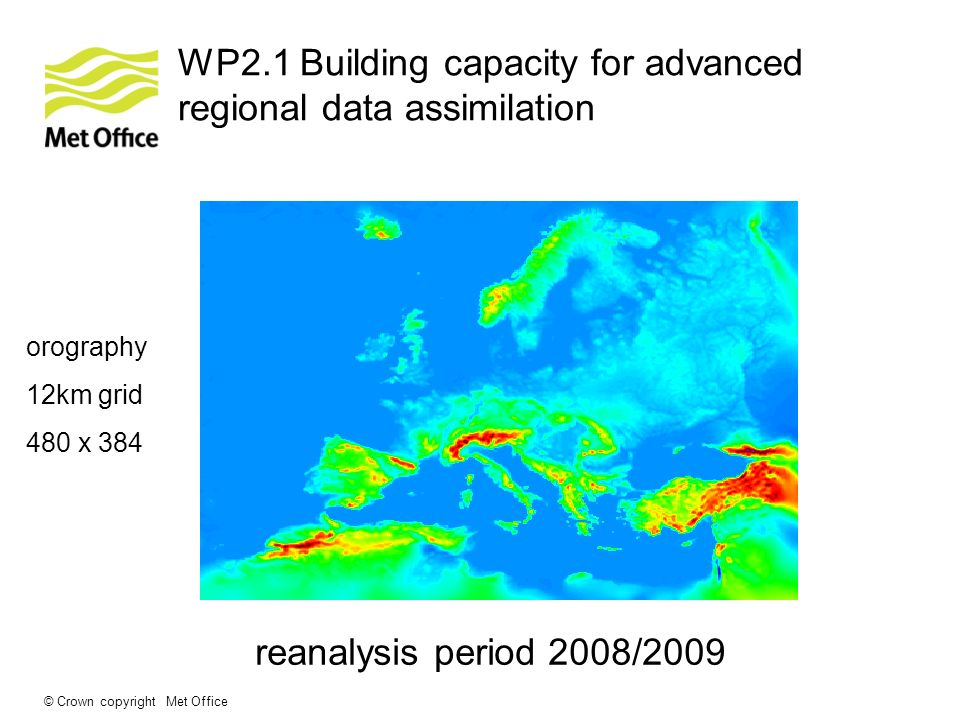 © Crown copyright Met Office WP2.1 Building capacity for advanced regional data assimilation orography 12km grid 480 x 384 reanalysis period 2008/2009