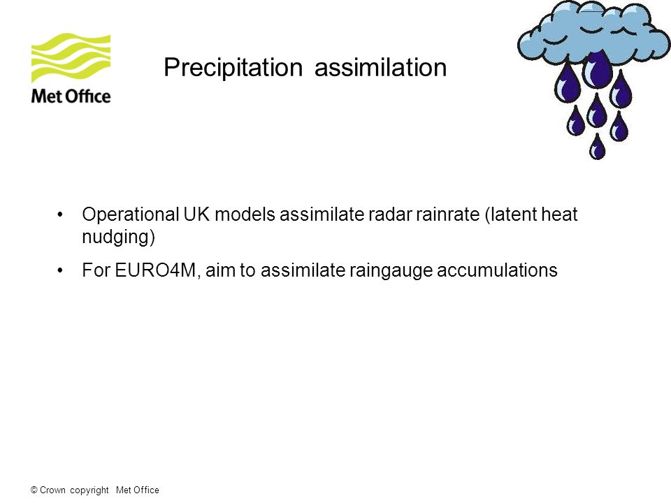 © Crown copyright Met Office Precipitation assimilation Operational UK models assimilate radar rainrate (latent heat nudging) For EURO4M, aim to assimilate raingauge accumulations