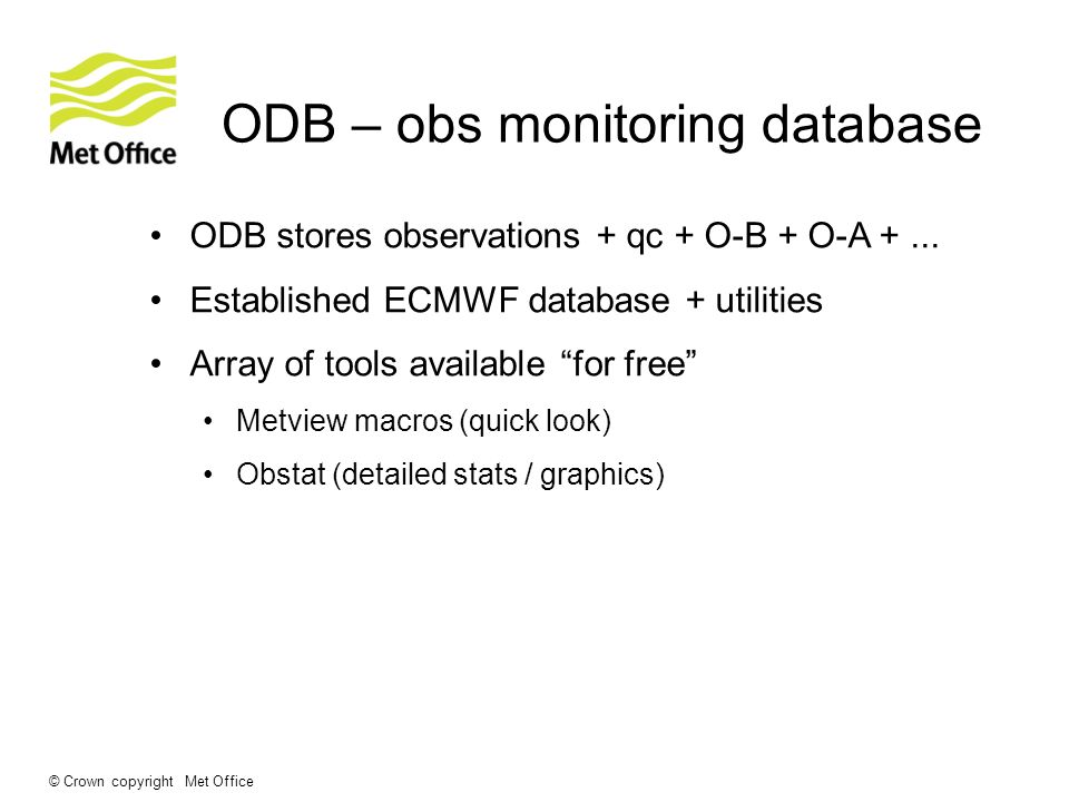 © Crown copyright Met Office ODB – obs monitoring database ODB stores observations + qc + O-B + O-A +...