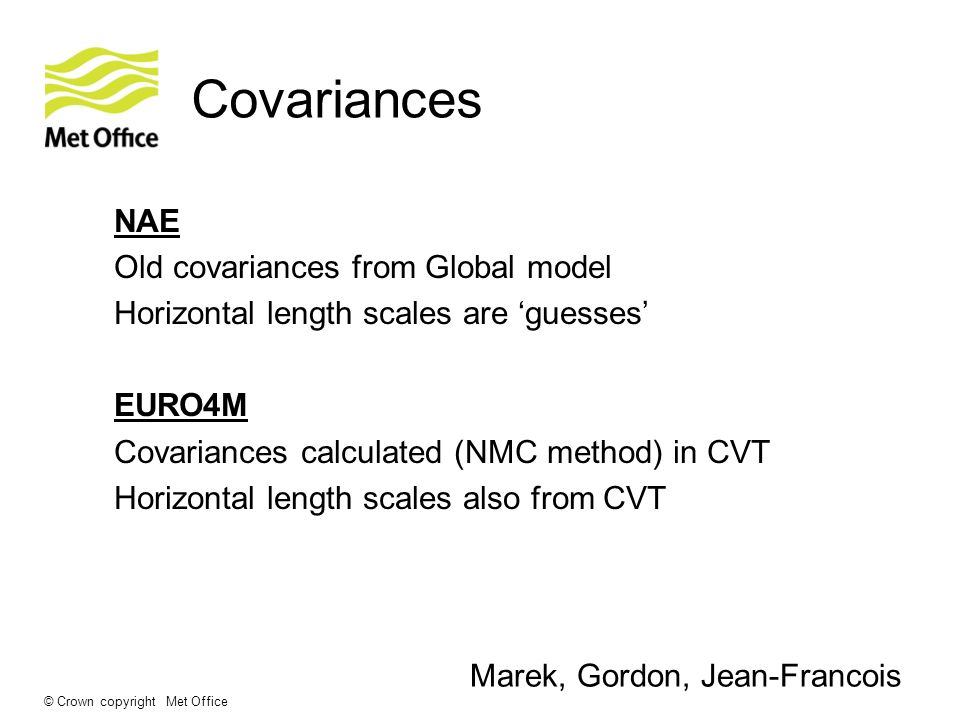 © Crown copyright Met Office Covariances NAE Old covariances from Global model Horizontal length scales are guesses EURO4M Covariances calculated (NMC method) in CVT Horizontal length scales also from CVT Marek, Gordon, Jean-Francois