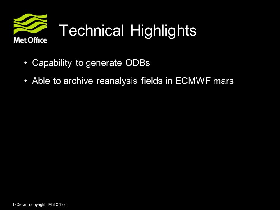 © Crown copyright Met Office Technical Highlights Capability to generate ODBs Able to archive reanalysis fields in ECMWF mars