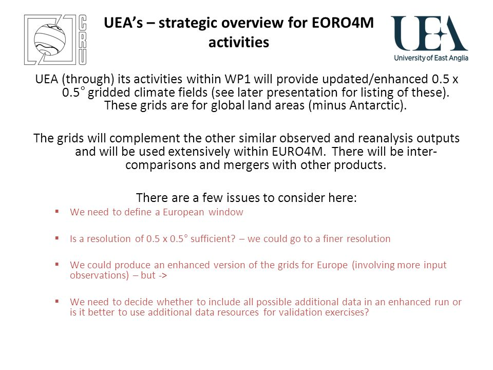 UEAs – strategic overview for EORO4M activities UEA (through) its activities within WP1 will provide updated/enhanced 0.5 x 0.5° gridded climate fields (see later presentation for listing of these).