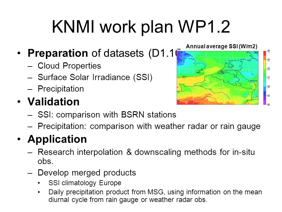 KNMI work plan WP1.2 Preparation of datasets (D1.10) –Cloud Properties –Surface Solar Irradiance (SSI) –Precipitation Validation –SSI: comparison with BSRN stations –Precipitation: comparison with weather radar or rain gauge Application –Research interpolation & downscaling methods for in-situ obs.